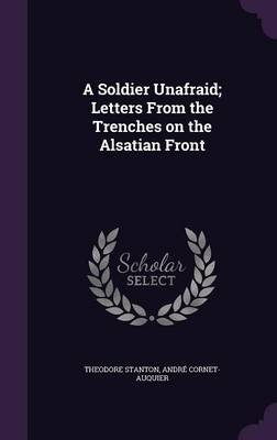 A Soldier Unafraid; Letters from the Trenches on the Alsatian Front (Hardcover): Theodore Stanton, Andre Cornet-Auquier