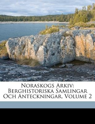 Noraskogs Arkiv - Berghistoriska Samlingar Och Anteckningar, Volume 2 (Swedish, Paperback): Johan Johansson