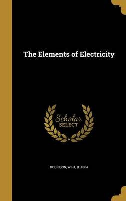 The Elements of Electricity (Hardcover): Wirt B 1864 Robinson