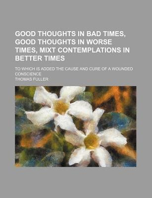 Good Thoughts in Bad Times, Good Thoughts in Worse Times, Mixt Contemplations in Better Times; To Which Is Added the Cause and...