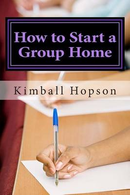 How to Start a Group Home - Complete Guide to Starting a Group Home (Paperback): Kimball Hopson