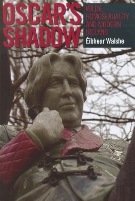 Oscar's Shadow - Wilde, Homosexuality and Modern Ireland (Hardcover, New): Eibhear Walshe