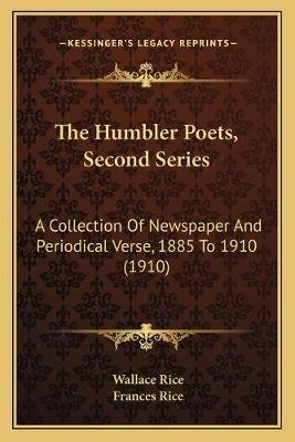 The Humbler Poets, Second Series - A Collection of Newspaper and Periodical Verse, 1885 to 1910 (1910) (Paperback): Wallace...