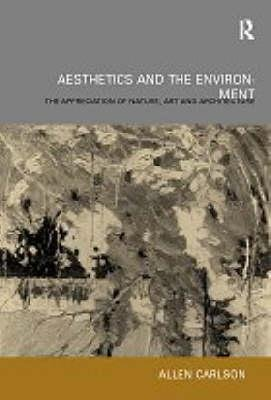 Aesthetics and the Environment - The Appreciation of Nature, Art and Architecture (Hardcover): Allen Carlson