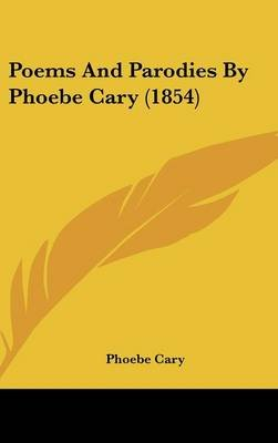 Poems And Parodies By Phoebe Cary (1854) (Hardcover): Phoebe Cary