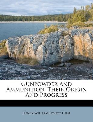 Gunpowder and Ammunition, Their Origin and Progress (Paperback): Henry William Lovett Hime