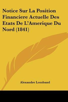 Notice Sur La Position Financiere Actuelle Des Etats de L'Amerique Du Nord (1841) (English, French, Paperback): Alexandre...