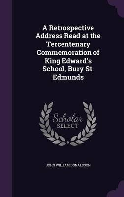 A Retrospective Address Read at the Tercentenary Commemoration of King Edward's School, Bury St. Edmunds (Hardcover): John...