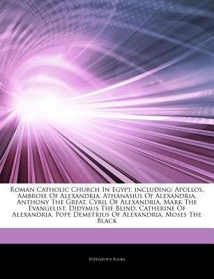 Articles on Roman Catholic Church in Egypt, Including - Apollos, Ambrose of Alexandria, Athanasius of Alexandria, Anthony the...