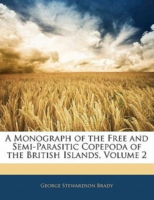 A Monograph of the Free and Semi-Parasitic Copepoda of the British Islands, Volume 2 (Paperback): George Stewardson Brady
