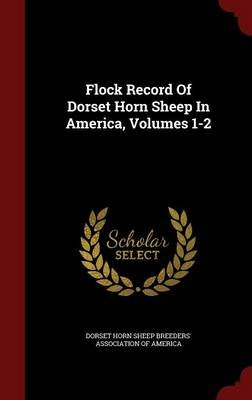 Flock Record of Dorset Horn Sheep in America, Volumes 1-2 (Hardcover): Dorset Horn Sheep Breeders' Association