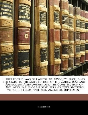 Index to the Laws of California, 1850-1893 - Including the Statutes, the State Edition of the Codes, 1872, and Subsequent...