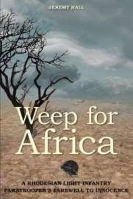 Weep for Africa - A Rhodesian Light Infantry Paratrooper's Farewell to Innocence (Paperback): Jeremy Hall