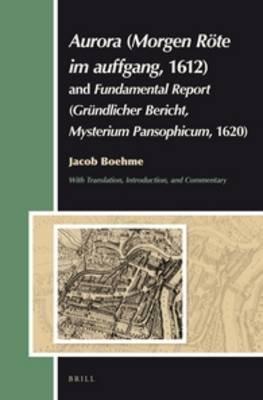 Aurora (Morgen Rote Im Auffgang, 1612) and Fundamental Report (Grundlicher Bericht, Mysterium Pansophicum, 1620) - Translation,...