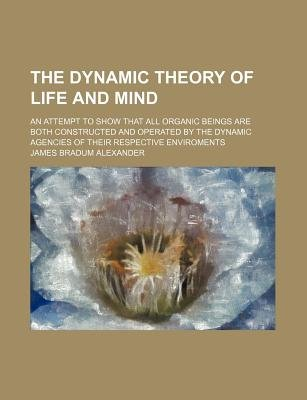 The Dynamic Theory of Life and Mind; An Attempt to Show That All Organic Beings Are Both Constructed and Operated by the...