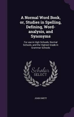 A Normal Word Book, Or, Studies in Spelling, Defining, Word-Analysis, and Synonyms - For Use in High Schools, Normal Schools,...