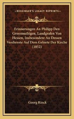 Erinnerungen an Philipp Den Grossmuthigen, Landgrafen Von Hessen, Insbesondere an Dessen Verdienste Auf Dem Gebiete Der Kirche...