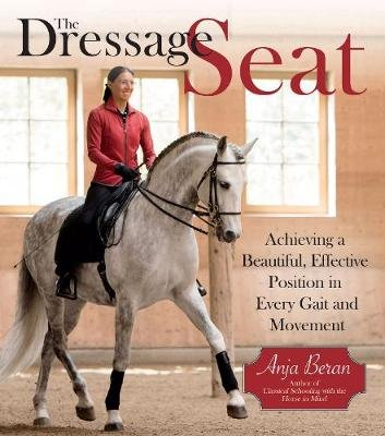 The Dressage Seat - Achieving a Beautiful, Effective Position in Every Gait and Movement (Hardcover): Anja Beran