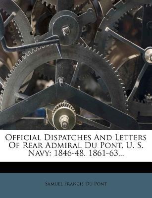 Official Dispatches and Letters of Rear Admiral Du Pont, U. S. Navy - 1846-48. 1861-63... (Paperback): Samuel Francis Du Pont