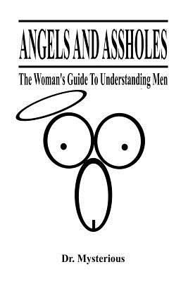 Angels and Assholes - The Woman's Guide to Understanding Men (Paperback): Dr Mysterious