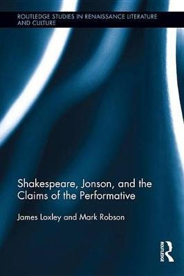 Shakespeare, Jonson, and the Claims of the Performative (Electronic book text): James Loxley, Mark Robson