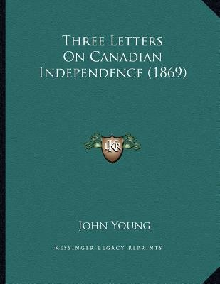 Three Letters on Canadian Independence (1869) (Paperback): John Young