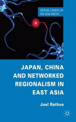 Japan, China and Networked Regionalism in East Asia (Hardcover): Joel Rathus