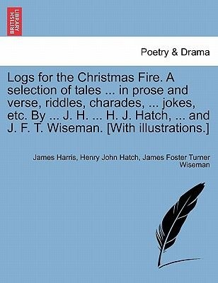 Logs for the Christmas Fire. a Selection of Tales ... in Prose and Verse, Riddles, Charades, ... Jokes, Etc. by ... J. H. ......