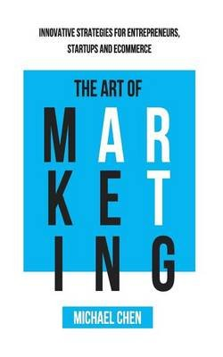 The Art of Marketing - Innovative Strategies for Entrepreneurs, Startups and Ecommerce (Paperback): Michael Chen