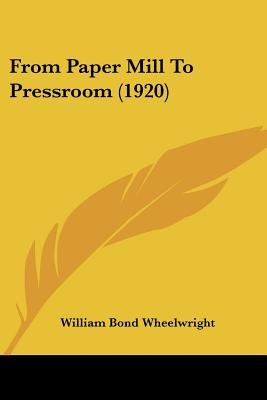 From Paper Mill To Pressroom (1920) (Paperback): William Bond Wheelwright