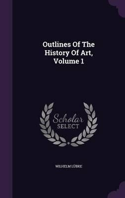Outlines of the History of Art, Volume 1 (Hardcover): Wilhelm Lubke
