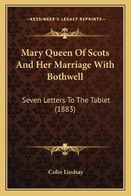 Mary Queen of Scots and Her Marriage with Bothwell - Seven Letters to the Tablet (1883) (Paperback): Colin Lindsay