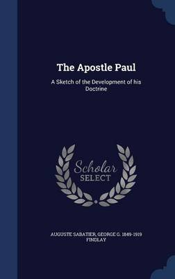 The Apostle Paul - A Sketch of the Development of His Doctrine (Hardcover): Auguste Sabatier, George G. 1849-1919 Findlay