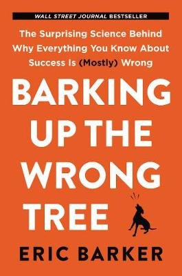 Barking Up the Wrong Tree - The Surprising Science Behind Why Everything You Know About Success Is (Mostly) Wrong (Hardcover):...