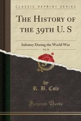 The History of the 39th U. S, Vol. 30 - Infantry During the World War (Classic Reprint) (Paperback): R.B. Cole