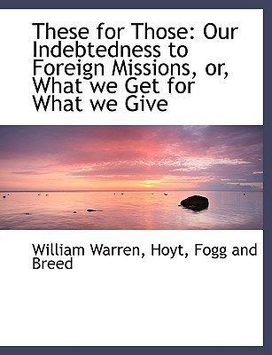 These for Those - Our Indebtedness to Foreign Missions, Or, What We Get for What We Give (Paperback): William Warren