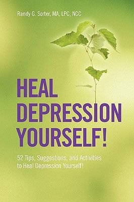 Heal Depression Yourself! 52 Tips, Suggestions, and Activities to Heal Depression Yourself! (Paperback): Randy G Sorter Ma Lpc...