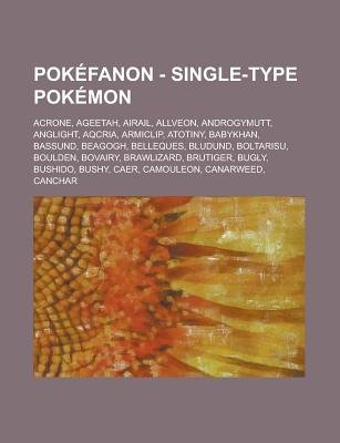 Pokefanon - Single-Type Pokemon - Acrone, Ageetah, Airail, Allveon, Androgymutt, Anglight, Aqcria, Armiclip, Atotiny, Babykhan,...