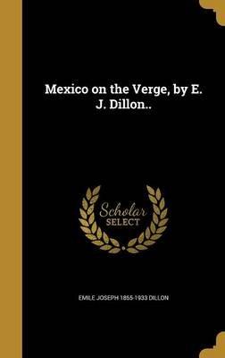 Mexico on the Verge, by E. J. Dillon.. (Hardcover): Emile Joseph 1855-1933 Dillon