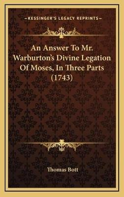An Answer to Mr. Warburton's Divine Legation of Moses, in Three Parts (1743) (Hardcover): Thomas Bott