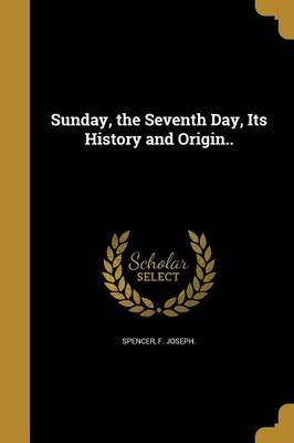 Sunday, the Seventh Day, Its History and Origin.. (Paperback): F Joseph Spencer