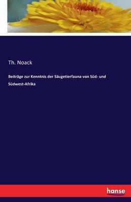 Beitrage Zur Kenntnis Der Saugetierfauna Von Sud- Und Sudwest-Afrika (German, Paperback): Th Noack