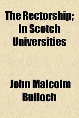 The Rectorship; In Scotch Universities (Paperback): John Malcolm Bulloch