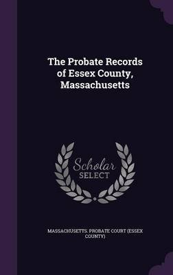 The Probate Records of Essex County, Massachusetts (Hardcover): Massachusetts Probate Court (Essex Coun