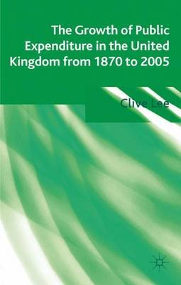 The Growth of Public Expenditure in the United Kingdom from 1870 to 2005 (Hardcover): Clive Lee