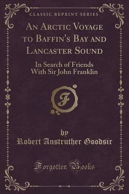 An Arctic Voyage to Baffin's Bay and Lancaster Sound - In Search of Friends with Sir John Franklin (Classic Reprint)...