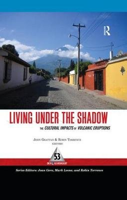 Living Under the Shadow - Cultural Impacts of Volcanic Eruptions (Electronic book text): John Grattan, Robin Torrence
