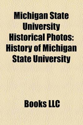 Michigan State University Historical Photos - History of Michigan State University (Paperback): Books Llc