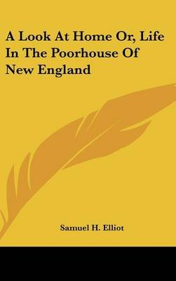 A Look at Home Or, Life in the Poorhouse of New England (Hardcover): Samuel H. Elliot