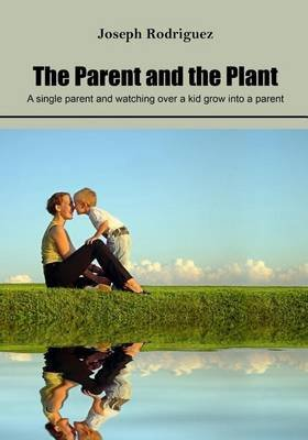 The Parent and the Plant - A Single Parent and Watching Over a Kid Grow Into a Parent (Paperback): Joseph Rodriguez